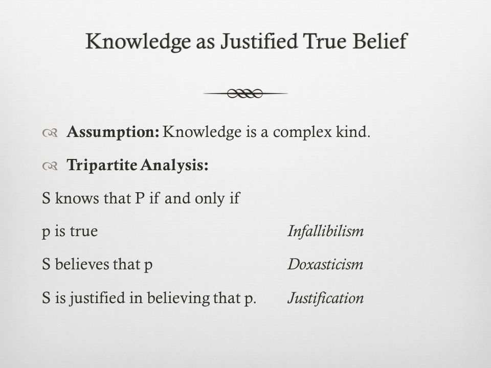 Knowledge as Justified True BeliefKnowledge as Justified True Belief  Assumption: Knowledge is a complex kind.  Tripartite Analysis: S knows that P