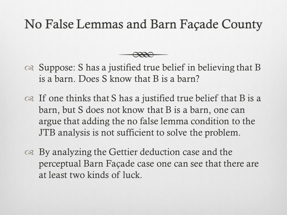 No False Lemmas and Barn Façade CountyNo False Lemmas and Barn Façade County  Suppose: S has a justified true belief in believing that B is a barn.