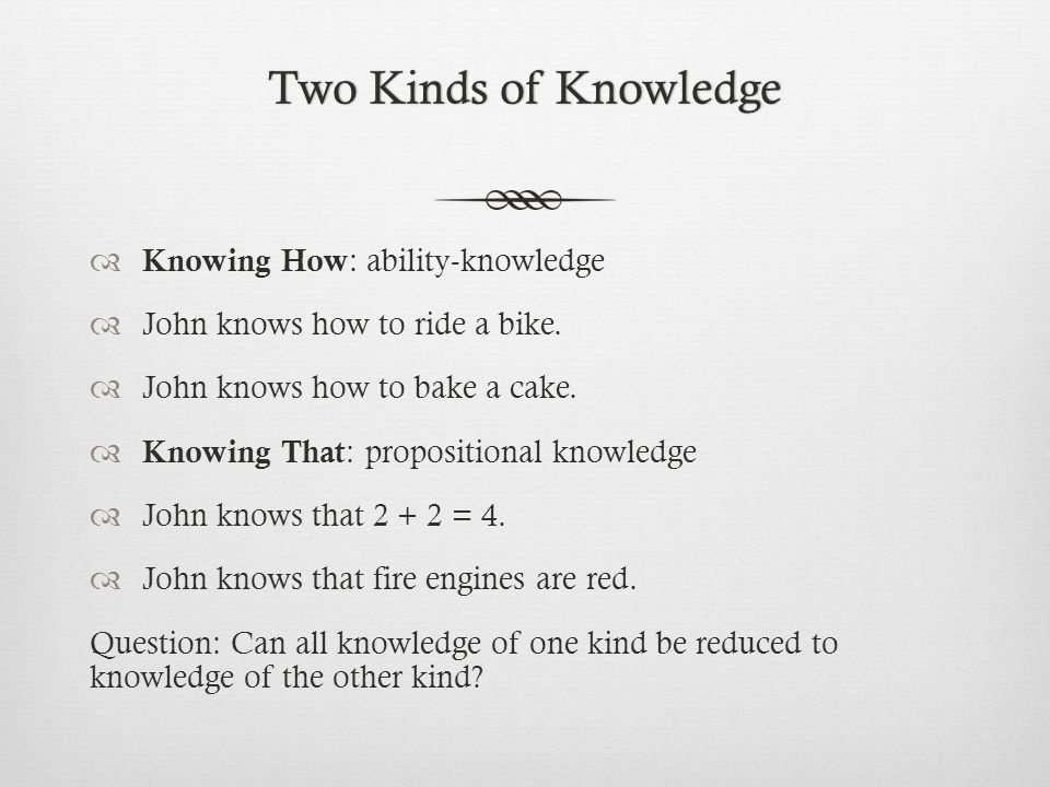 Two Kinds of KnowledgeTwo Kinds of Knowledge  Knowing How : ability-knowledge  John knows how to ride a bike.