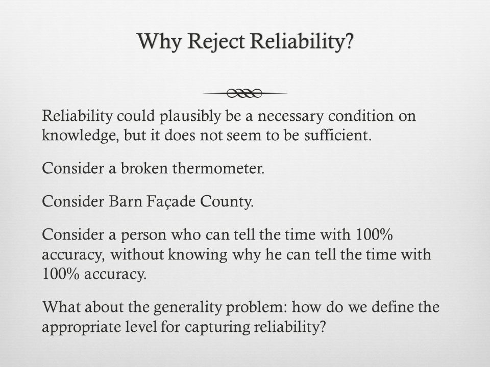 Why Reject Reliability?Why Reject Reliability? Reliability could plausibly be a necessary condition on knowledge, but it does not seem to be sufficien