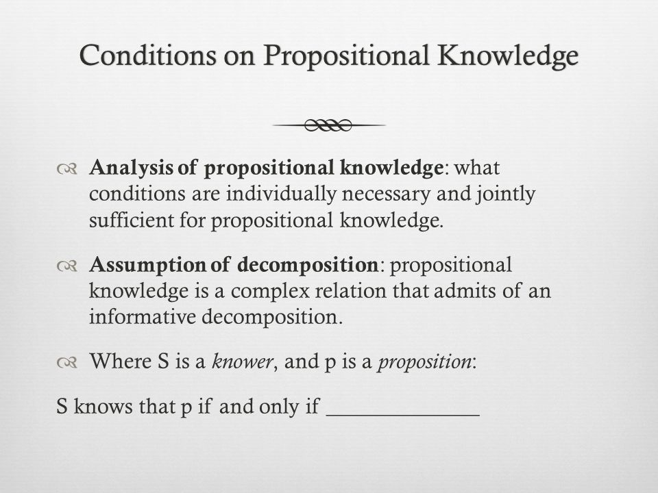 Conditions on Propositional KnowledgeConditions on Propositional Knowledge  Analysis of propositional knowledge : what conditions are individually necessary and jointly sufficient for propositional knowledge.