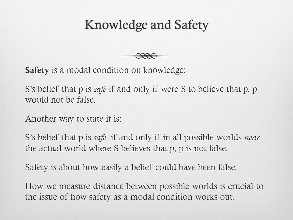 Knowledge and SafetyKnowledge and Safety Safety is a modal condition on knowledge: S's belief that p is safe if and only if were S to believe that p, p would not be false.
