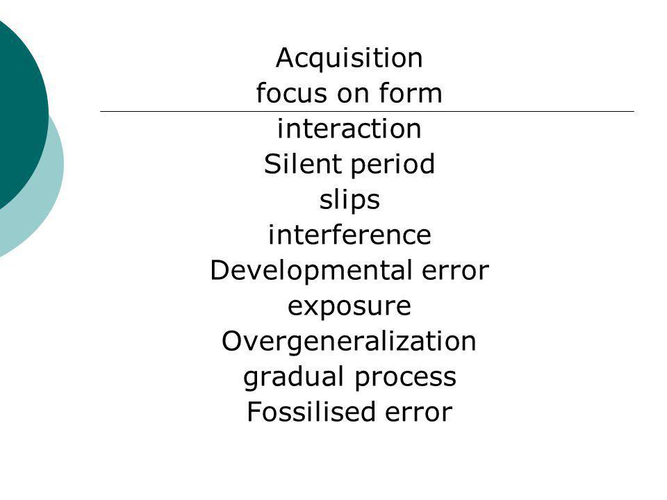 Acquisition focus on form interaction Silent period slips interference Developmental error exposure Overgeneralization gradual process Fossilised error