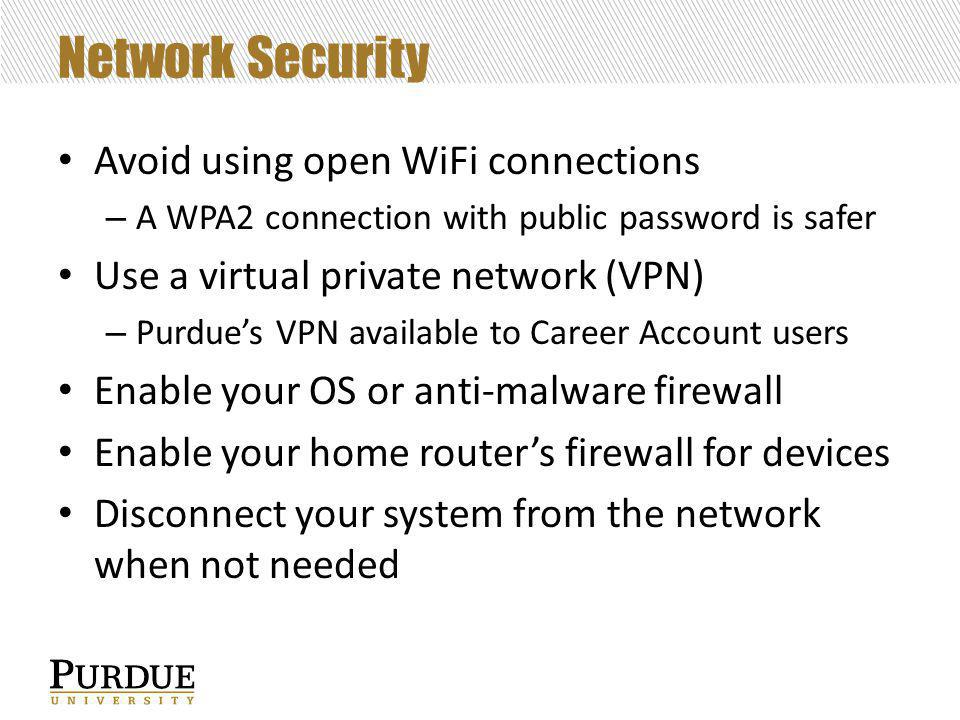 Network Security Avoid using open WiFi connections – A WPA2 connection with public password is safer Use a virtual private network (VPN) – Purdue's VPN available to Career Account users Enable your OS or anti-malware firewall Enable your home router's firewall for devices Disconnect your system from the network when not needed