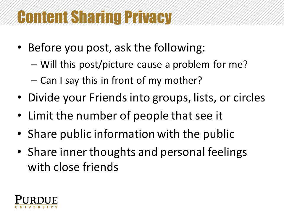 Content Sharing Privacy Before you post, ask the following: – Will this post/picture cause a problem for me.