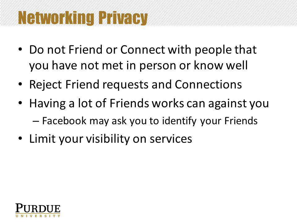 Networking Privacy Do not Friend or Connect with people that you have not met in person or know well Reject Friend requests and Connections Having a lot of Friends works can against you – Facebook may ask you to identify your Friends Limit your visibility on services