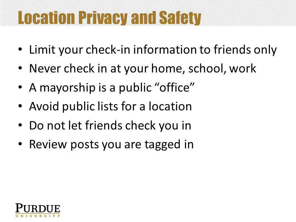 Location Privacy and Safety Limit your check-in information to friends only Never check in at your home, school, work A mayorship is a public office Avoid public lists for a location Do not let friends check you in Review posts you are tagged in
