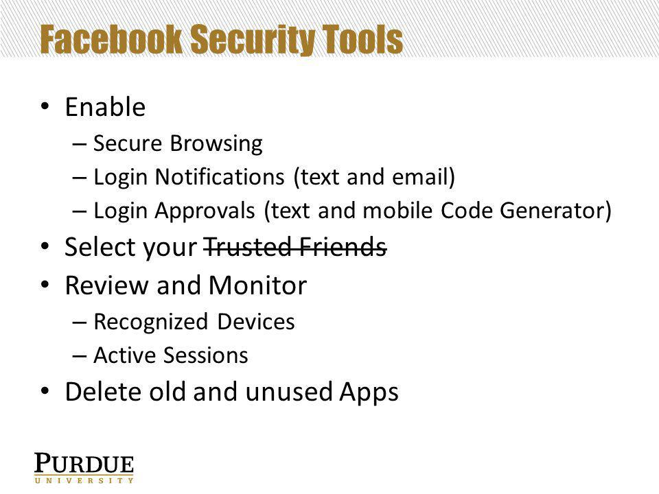 Facebook Security Tools Enable – Secure Browsing – Login Notifications (text and email) – Login Approvals (text and mobile Code Generator) Select your Trusted Friends Review and Monitor – Recognized Devices – Active Sessions Delete old and unused Apps