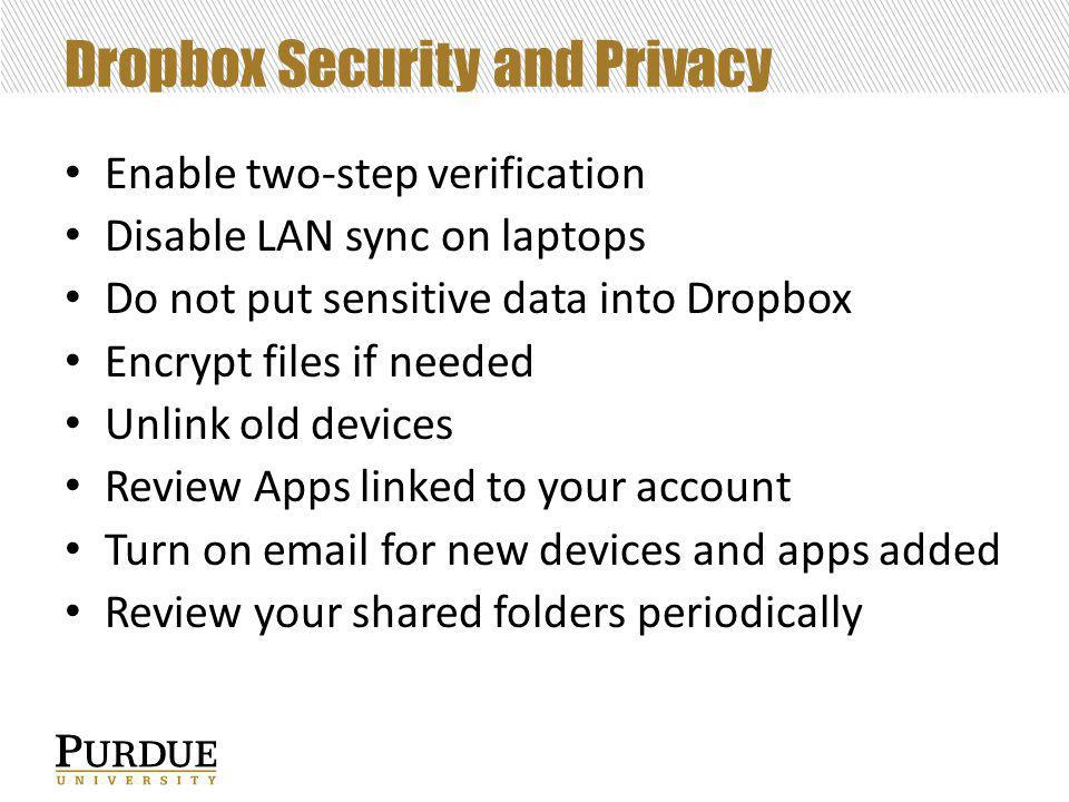 Dropbox Security and Privacy Enable two-step verification Disable LAN sync on laptops Do not put sensitive data into Dropbox Encrypt files if needed Unlink old devices Review Apps linked to your account Turn on email for new devices and apps added Review your shared folders periodically