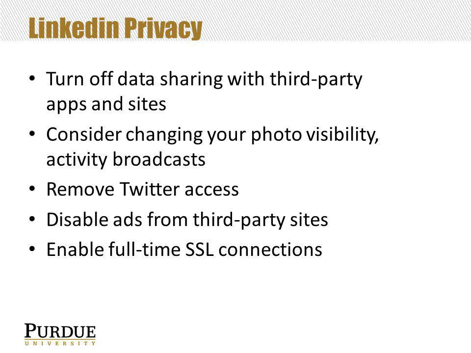 Linkedin Privacy Turn off data sharing with third-party apps and sites Consider changing your photo visibility, activity broadcasts Remove Twitter access Disable ads from third-party sites Enable full-time SSL connections