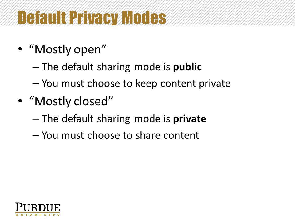 Default Privacy Modes Mostly open – The default sharing mode is public – You must choose to keep content private Mostly closed – The default sharing mode is private – You must choose to share content