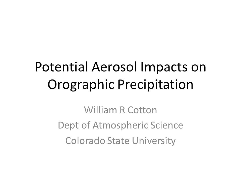 Potential Aerosol Impacts on Orographic Precipitation William R Cotton Dept of Atmospheric Science Colorado State University