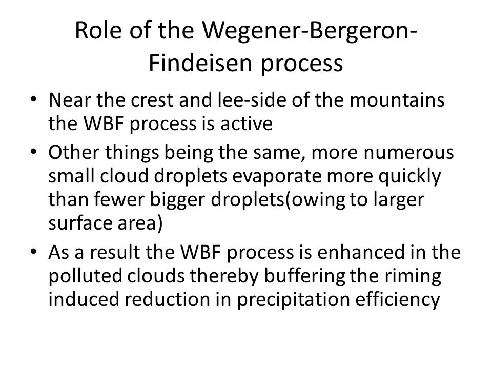 Role of the Wegener-Bergeron- Findeisen process Near the crest and lee-side of the mountains the WBF process is active Other things being the same, more numerous small cloud droplets evaporate more quickly than fewer bigger droplets(owing to larger surface area) As a result the WBF process is enhanced in the polluted clouds thereby buffering the riming induced reduction in precipitation efficiency