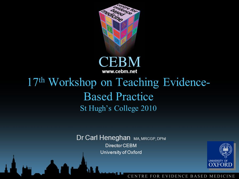 17 th Workshop on Teaching Evidence- Based Practice St Hugh's College 2010 Dr Carl Heneghan MA, MRCGP, DPhil Director CEBM University of Oxford