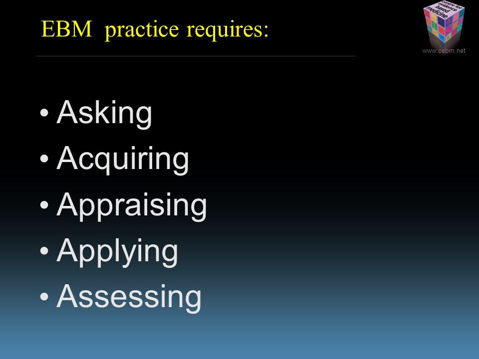 EBM practice requires: Asking Acquiring Appraising Applying Assessing