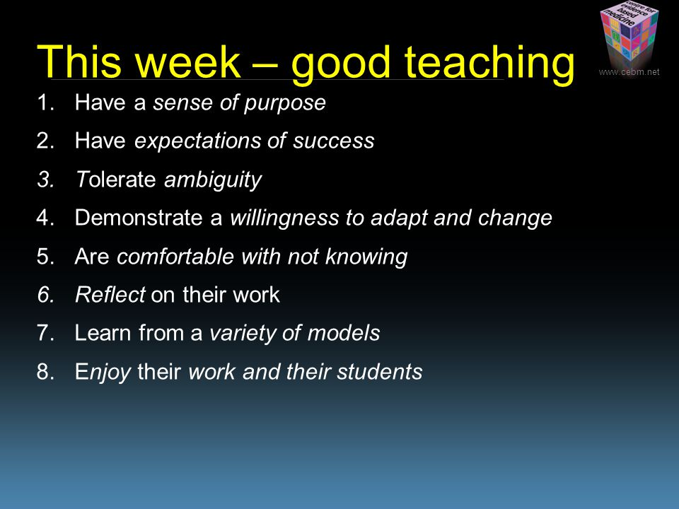 This week – good teaching 1.Have a sense of purpose 2.Have expectations of success 3.Tolerate ambiguity 4.Demonstrate a willingness to adapt and change 5.Are comfortable with not knowing 6.Reflect on their work 7.Learn from a variety of models 8.Enjoy their work and their students