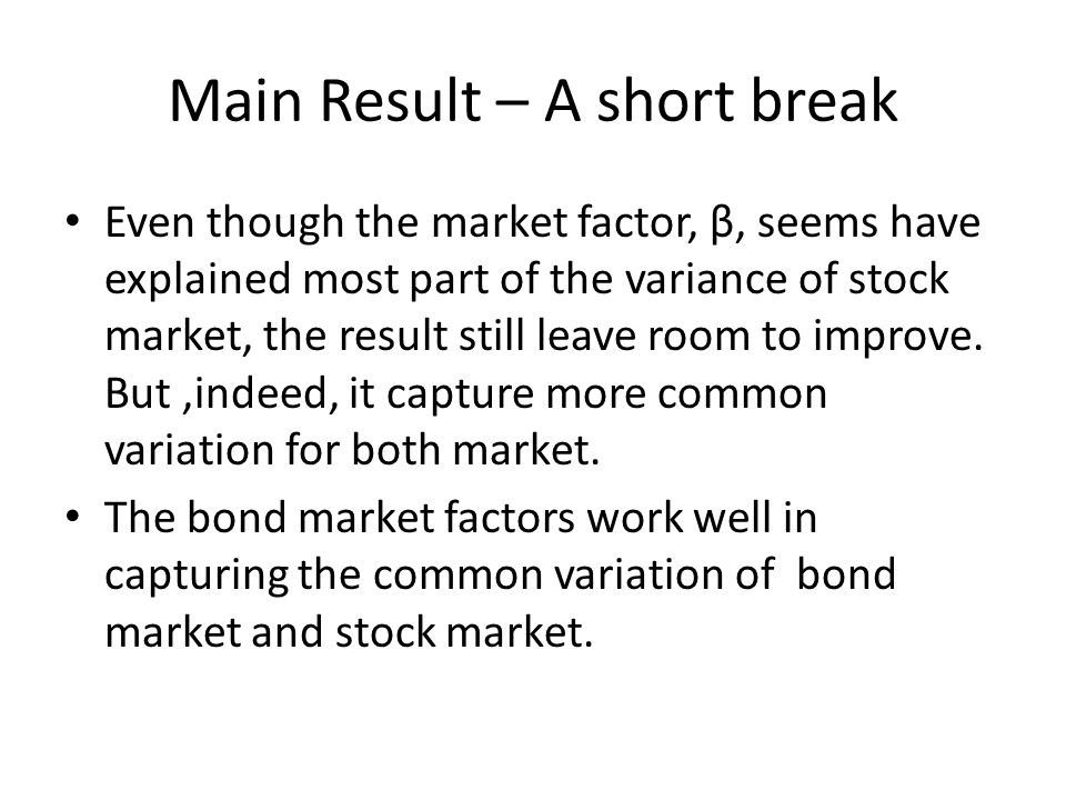Main Result – A short break Even though the market factor, β, seems have explained most part of the variance of stock market, the result still leave room to improve.
