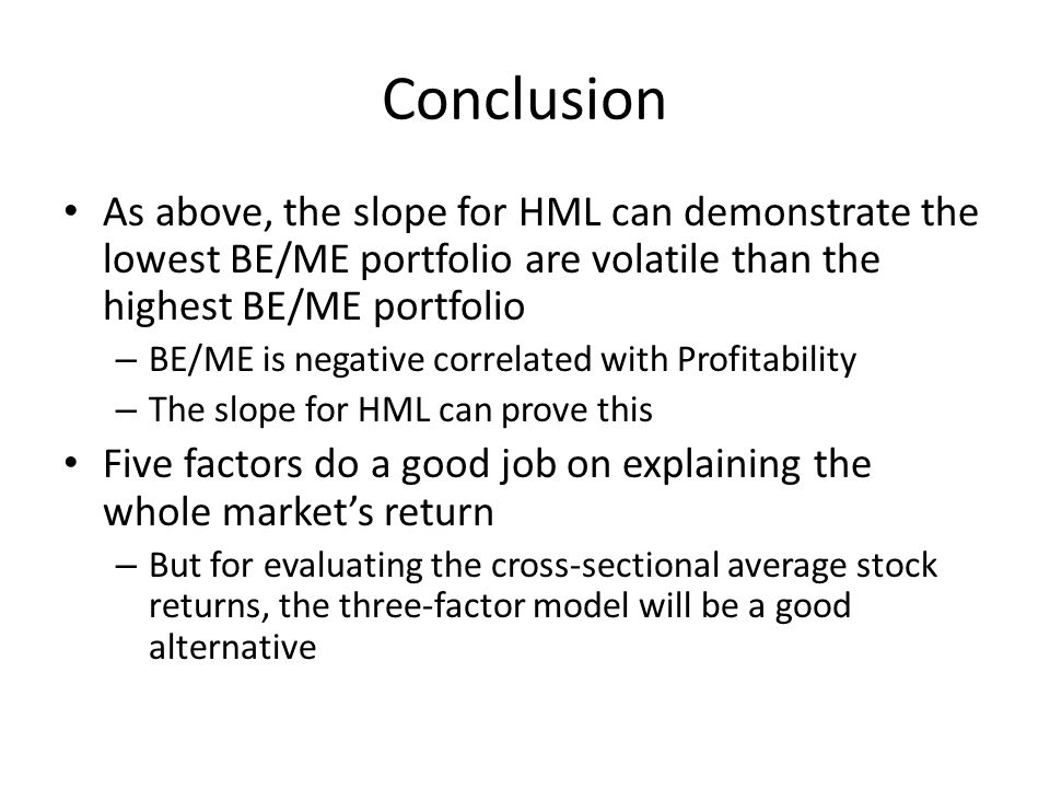 Conclusion As above, the slope for HML can demonstrate the lowest BE/ME portfolio are volatile than the highest BE/ME portfolio – BE/ME is negative correlated with Profitability – The slope for HML can prove this Five factors do a good job on explaining the whole market's return – But for evaluating the cross-sectional average stock returns, the three-factor model will be a good alternative