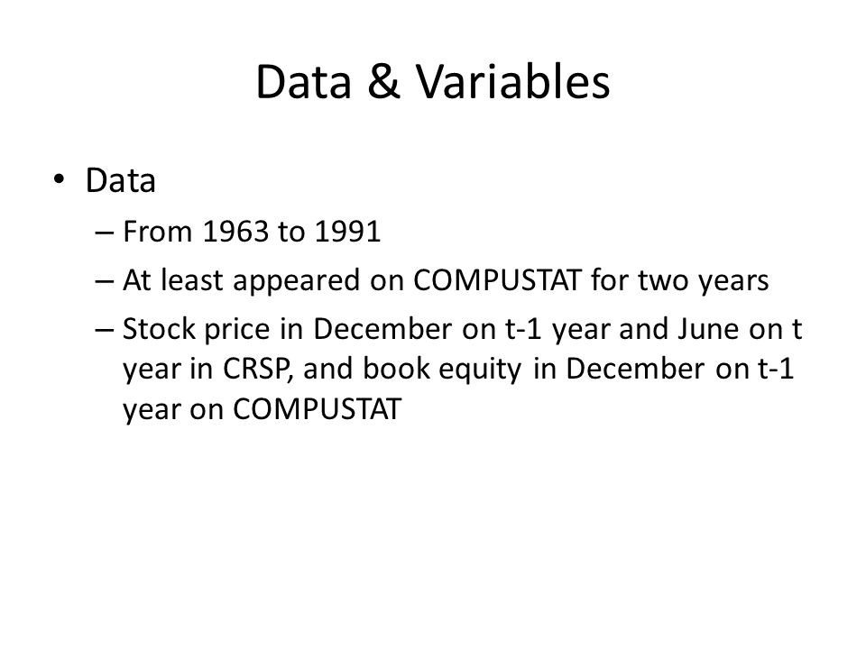 Data & Variables Data – From 1963 to 1991 – At least appeared on COMPUSTAT for two years – Stock price in December on t-1 year and June on t year in CRSP, and book equity in December on t-1 year on COMPUSTAT