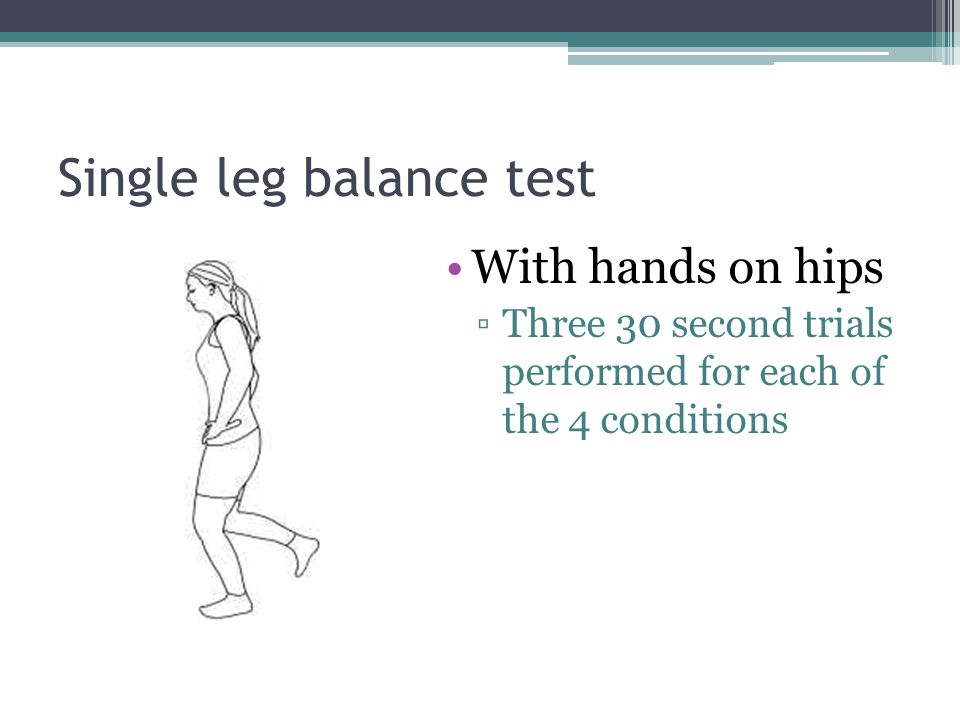 Single leg balance test With hands on hips ▫Three 30 second trials performed for each of the 4 conditions