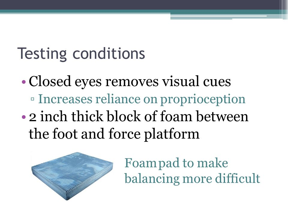 Testing conditions Closed eyes removes visual cues ▫Increases reliance on proprioception 2 inch thick block of foam between the foot and force platform Foam pad to make balancing more difficult