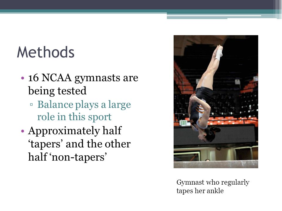 Methods 16 NCAA gymnasts are being tested ▫Balance plays a large role in this sport Approximately half 'tapers' and the other half 'non-tapers' Gymnast who regularly tapes her ankle