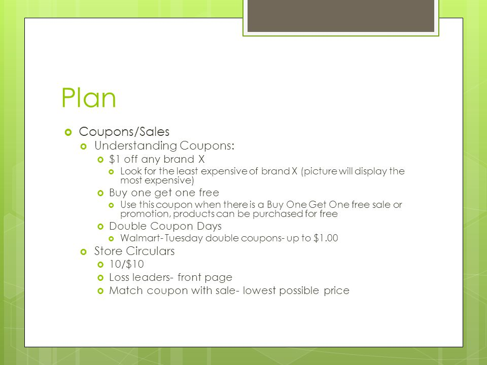 Plan  Coupons/Sales  Understanding Coupons:  $1 off any brand X  Look for the least expensive of brand X (picture will display the most expensive)  Buy one get one free  Use this coupon when there is a Buy One Get One free sale or promotion, products can be purchased for free  Double Coupon Days  Walmart- Tuesday double coupons- up to $1.00  Store Circulars  10/$10  Loss leaders- front page  Match coupon with sale- lowest possible price