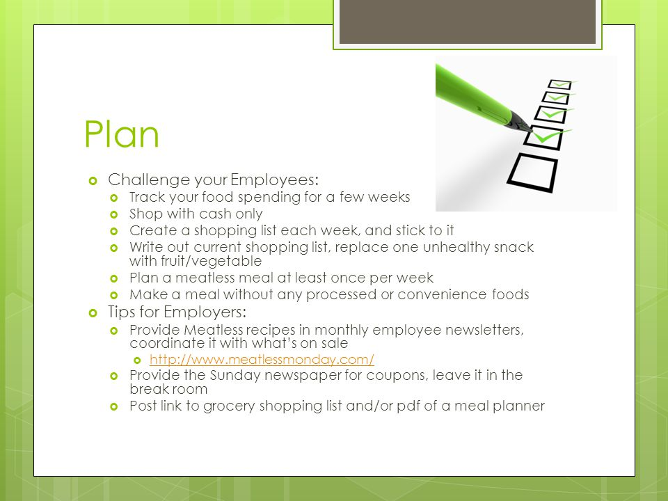 Plan  Challenge your Employees:  Track your food spending for a few weeks  Shop with cash only  Create a shopping list each week, and stick to it  Write out current shopping list, replace one unhealthy snack with fruit/vegetable  Plan a meatless meal at least once per week  Make a meal without any processed or convenience foods  Tips for Employers:  Provide Meatless recipes in monthly employee newsletters, coordinate it with what's on sale  http://www.meatlessmonday.com/ http://www.meatlessmonday.com/  Provide the Sunday newspaper for coupons, leave it in the break room  Post link to grocery shopping list and/or pdf of a meal planner