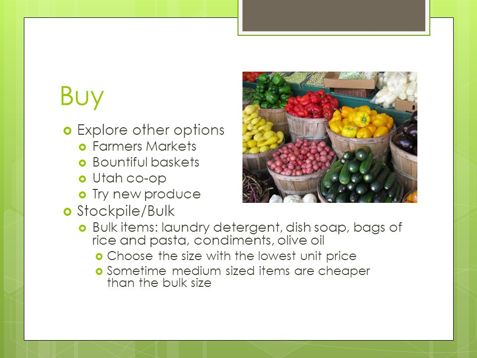 Buy  Explore other options  Farmers Markets  Bountiful baskets  Utah co-op  Try new produce  Stockpile/Bulk  Bulk items: laundry detergent, dish soap, bags of rice and pasta, condiments, olive oil  Choose the size with the lowest unit price  Sometime medium sized items are cheaper than the bulk size