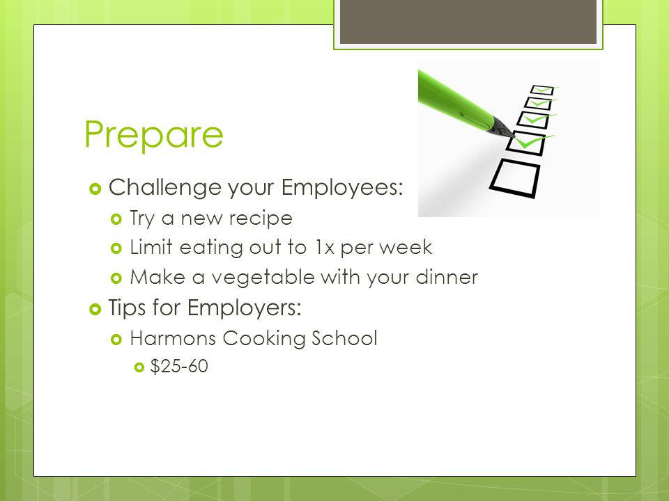 Prepare  Challenge your Employees:  Try a new recipe  Limit eating out to 1x per week  Make a vegetable with your dinner  Tips for Employers:  Harmons Cooking School  $25-60