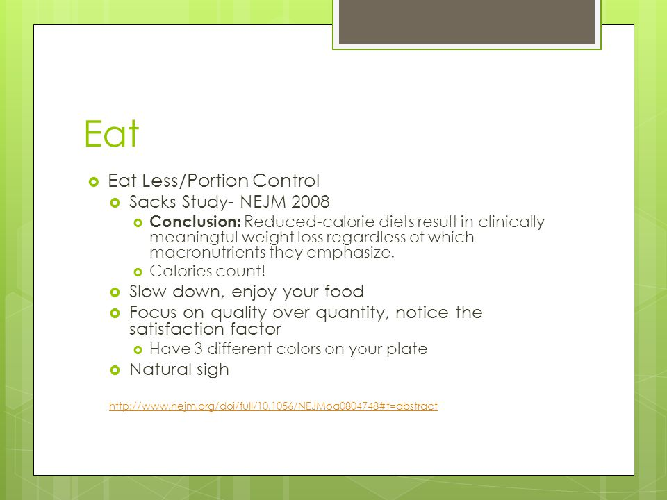 Eat  Eat Less/Portion Control  Sacks Study- NEJM 2008  Conclusion: Reduced-calorie diets result in clinically meaningful weight loss regardless of which macronutrients they emphasize.