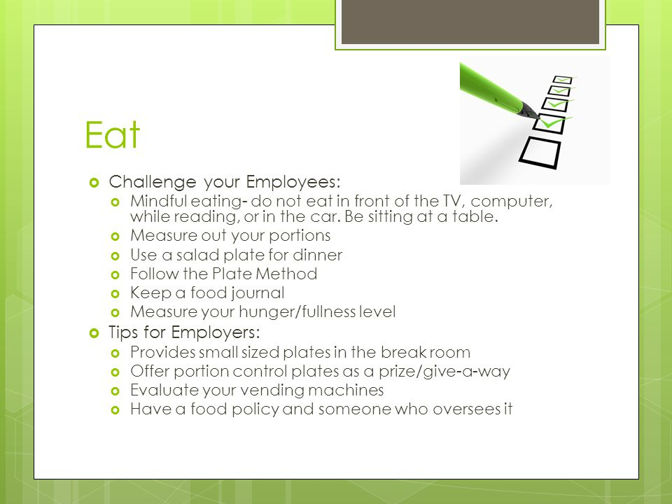 Eat  Challenge your Employees:  Mindful eating- do not eat in front of the TV, computer, while reading, or in the car.