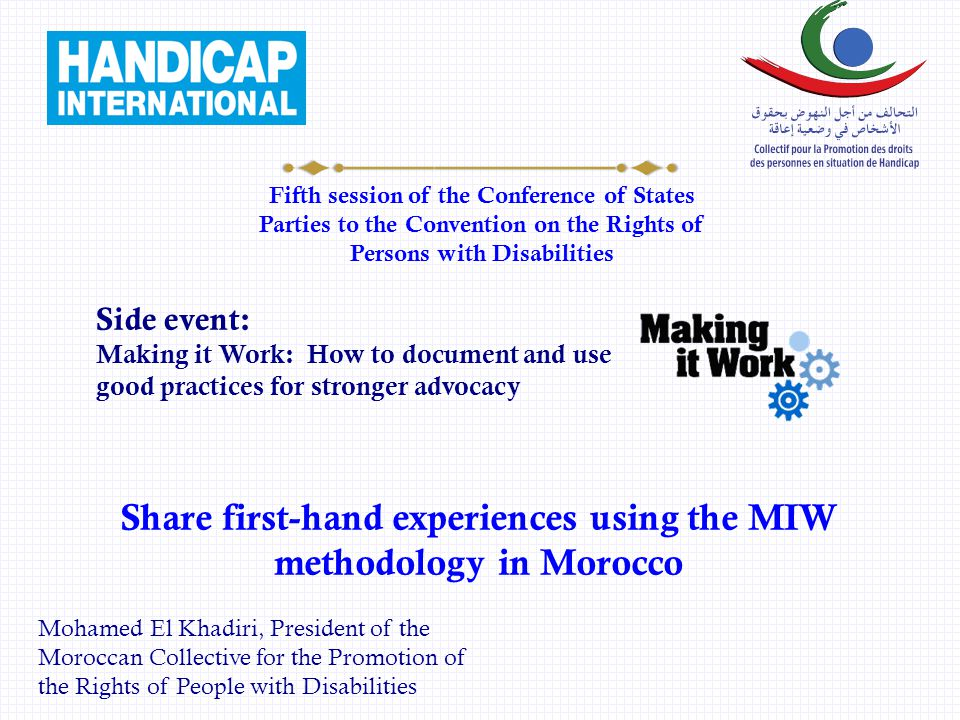 Fifth session of the Conference of States Parties to the Convention on the Rights of Persons with Disabilities Share first-hand experiences using the MIW methodology in Morocco Side event: Making it Work: How to document and use good practices for stronger advocacy Mohamed El Khadiri, President of the Moroccan Collective for the Promotion of the Rights of People with Disabilities