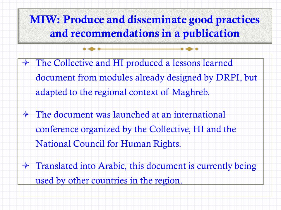 MIW: Produce and disseminate good practices and recommendations in a publication  The Collective and HI produced a lessons learned document from modules already designed by DRPI, but adapted to the regional context of Maghreb.