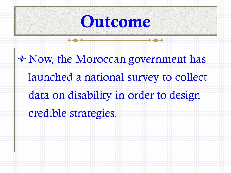 Outcome  Now, the Moroccan government has launched a national survey to collect data on disability in order to design credible strategies.
