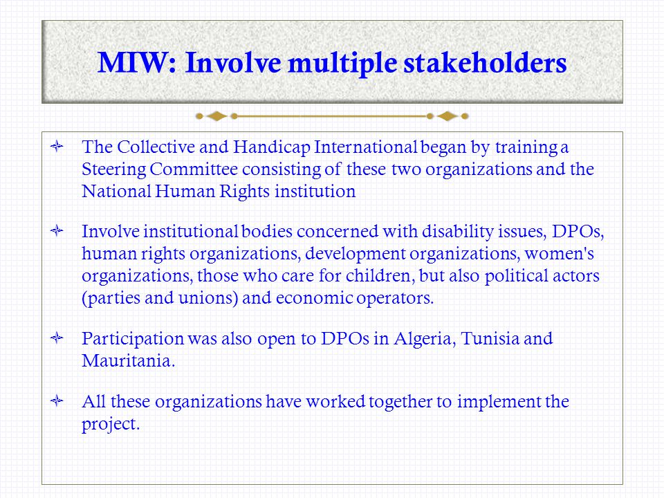 MIW: Involve multiple stakeholders  The Collective and Handicap International began by training a Steering Committee consisting of these two organizations and the National Human Rights institution  Involve institutional bodies concerned with disability issues, DPOs, human rights organizations, development organizations, women s organizations, those who care for children, but also political actors (parties and unions) and economic operators.