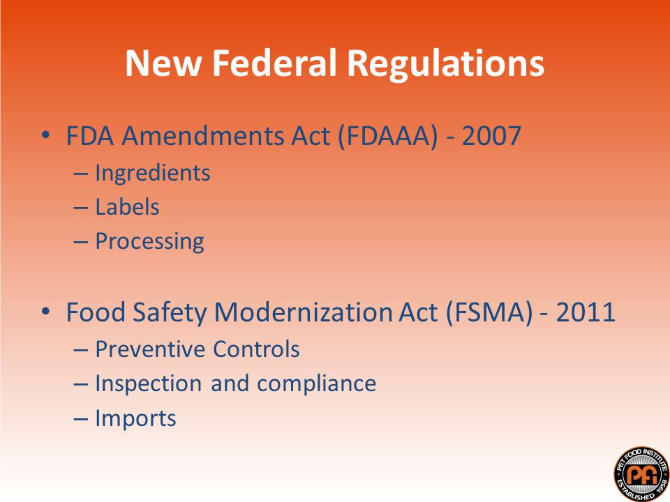 New Federal Regulations FDA Amendments Act (FDAAA) - 2007 – Ingredients – Labels – Processing Food Safety Modernization Act (FSMA) - 2011 – Preventive Controls – Inspection and compliance – Imports