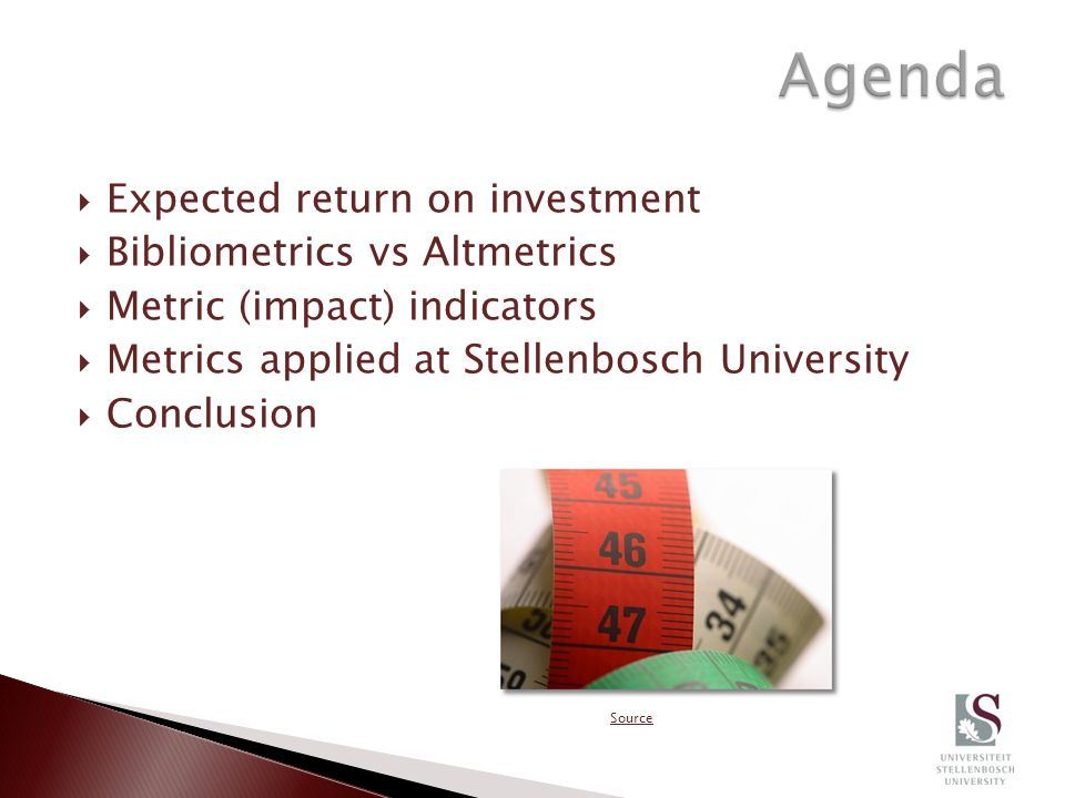  Expected return on investment  Bibliometrics vs Altmetrics  Metric (impact) indicators  Metrics applied at Stellenbosch University  Conclusion Source