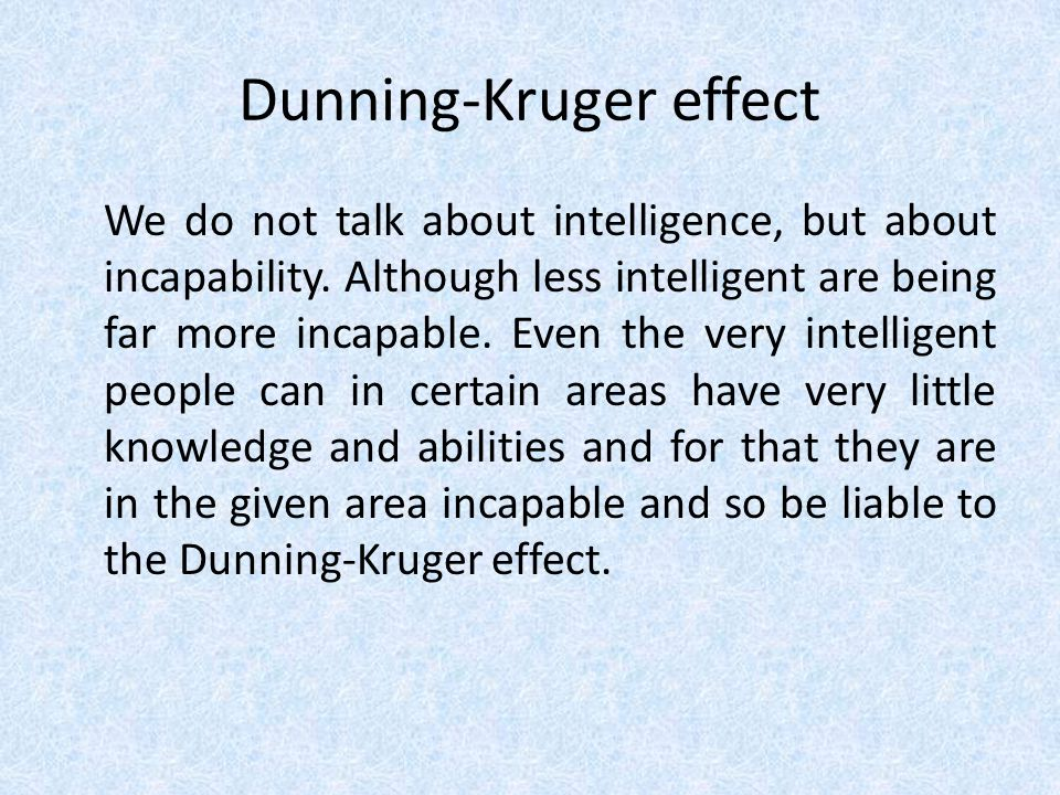Dunning-Kruger effect We do not talk about intelligence, but about incapability.
