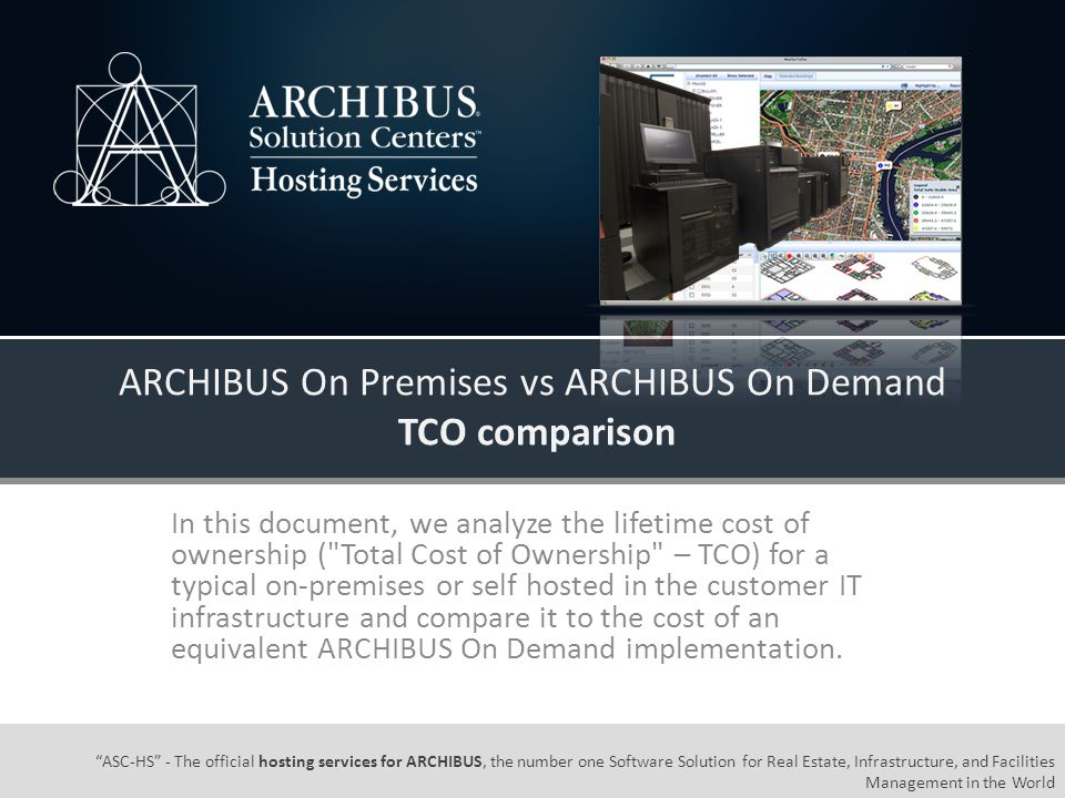ASC-HS - The official hosting services for ARCHIBUS, the number one Software Solution for Real Estate, Infrastructure, and Facilities Management in the World ARCHIBUS On Premises vs ARCHIBUS On Demand TCO comparison In this document, we analyze the lifetime cost of ownership ( Total Cost of Ownership – TCO) for a typical on-premises or self hosted in the customer IT infrastructure and compare it to the cost of an equivalent ARCHIBUS On Demand implementation.