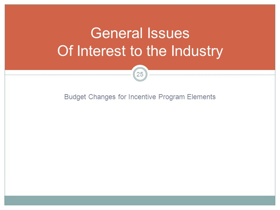 General Issues Of Interest to the Industry 25 Budget Changes for Incentive Program Elements