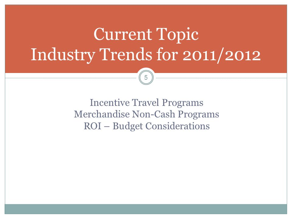 Current Topic Industry Trends for 2011/2012 5 Incentive Travel Programs Merchandise Non-Cash Programs ROI – Budget Considerations