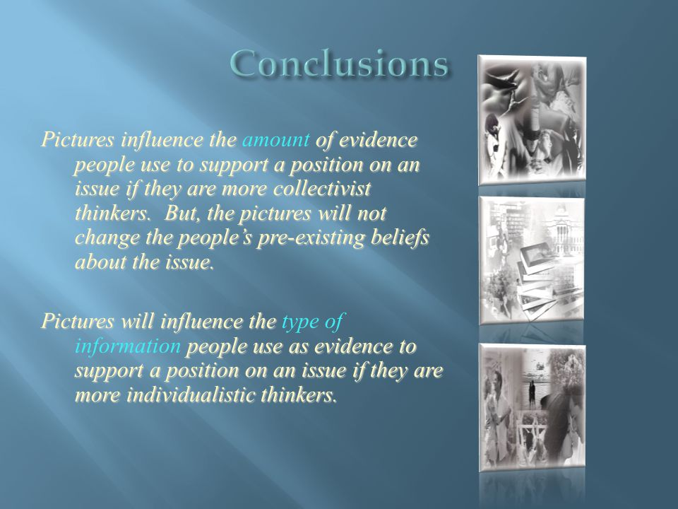 Pictures influence the of evidence people use to support a position on an issue if they are more collectivist thinkers.