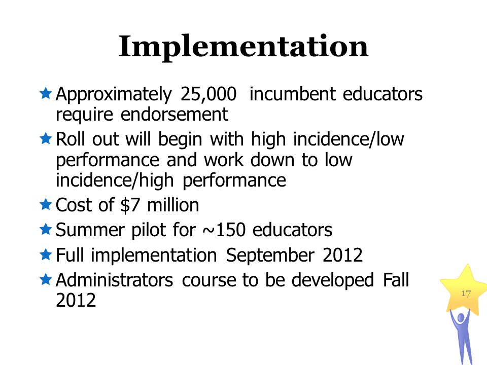 Implementation  Approximately 25,000 incumbent educators require endorsement  Roll out will begin with high incidence/low performance and work down to low incidence/high performance  Cost of $7 million  Summer pilot for ~150 educators  Full implementation September 2012  Administrators course to be developed Fall 2012 17
