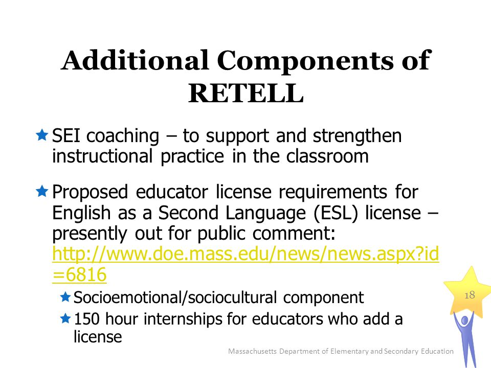 Additional Components of RETELL  SEI coaching – to support and strengthen instructional practice in the classroom  Proposed educator license requirements for English as a Second Language (ESL) license – presently out for public comment: http://www.doe.mass.edu/news/news.aspx?id =6816 http://www.doe.mass.edu/news/news.aspx?id =6816  Socioemotional/sociocultural component  150 hour internships for educators who add a license Massachusetts Department of Elementary and Secondary Education 18