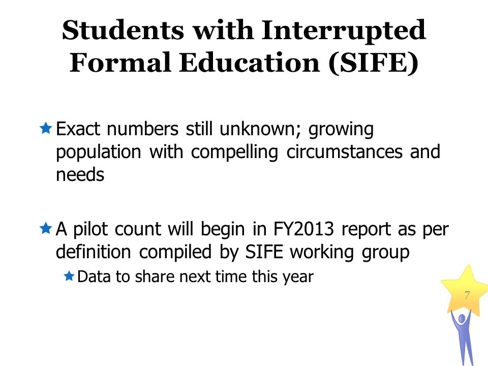Students with Interrupted Formal Education (SIFE)  Exact numbers still unknown; growing population with compelling circumstances and needs  A pilot