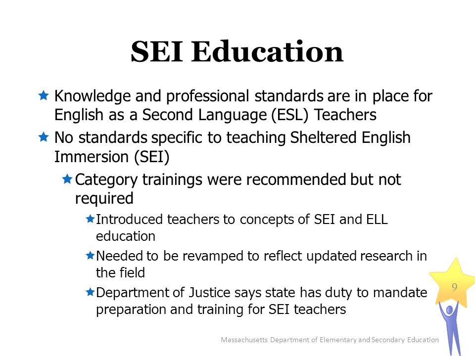SEI Education  Knowledge and professional standards are in place for English as a Second Language (ESL) Teachers  No standards specific to teaching Sheltered English Immersion (SEI)  Category trainings were recommended but not required  Introduced teachers to concepts of SEI and ELL education  Needed to be revamped to reflect updated research in the field  Department of Justice says state has duty to mandate preparation and training for SEI teachers Massachusetts Department of Elementary and Secondary Education 9