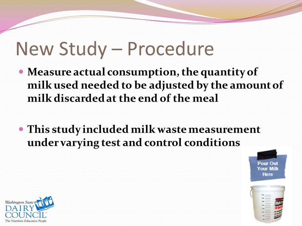 New Study – Procedure Measure actual consumption, the quantity of milk used needed to be adjusted by the amount of milk discarded at the end of the meal This study included milk waste measurement under varying test and control conditions