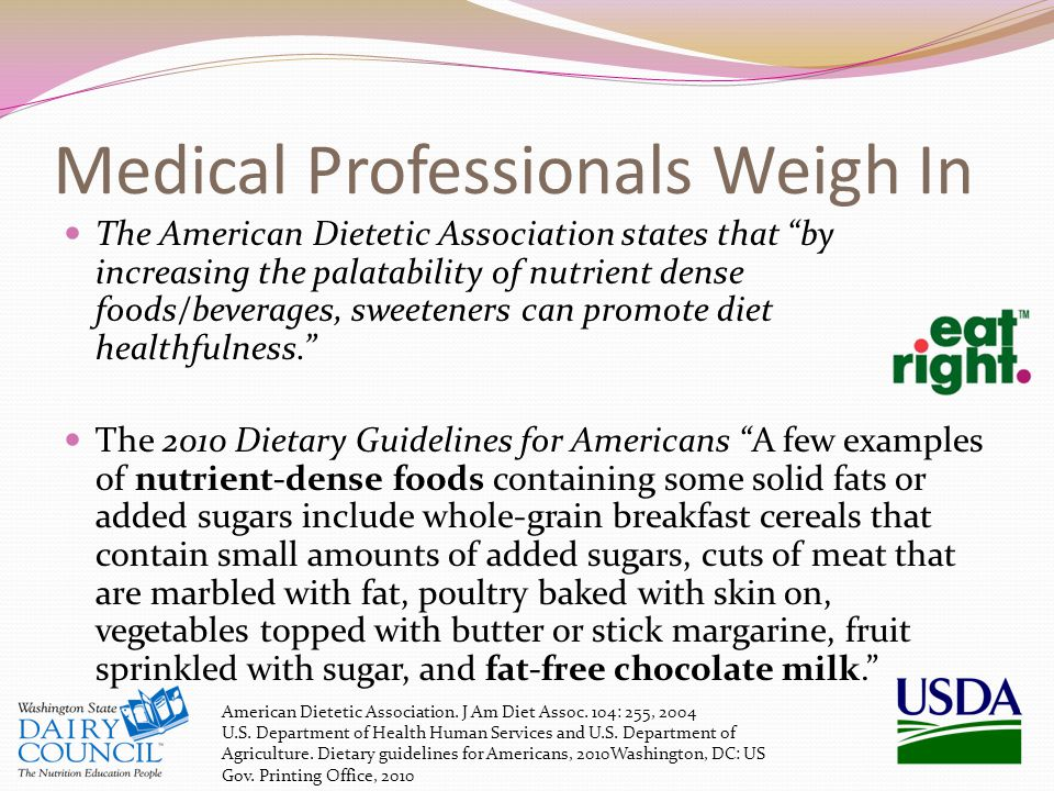 Medical Professionals Weigh In The American Dietetic Association states that by increasing the palatability of nutrient dense foods/beverages, sweeteners can promote diet healthfulness. The 2010 Dietary Guidelines for Americans A few examples of nutrient-dense foods containing some solid fats or added sugars include whole-grain breakfast cereals that contain small amounts of added sugars, cuts of meat that are marbled with fat, poultry baked with skin on, vegetables topped with butter or stick margarine, fruit sprinkled with sugar, and fat-free chocolate milk. American Dietetic Association.
