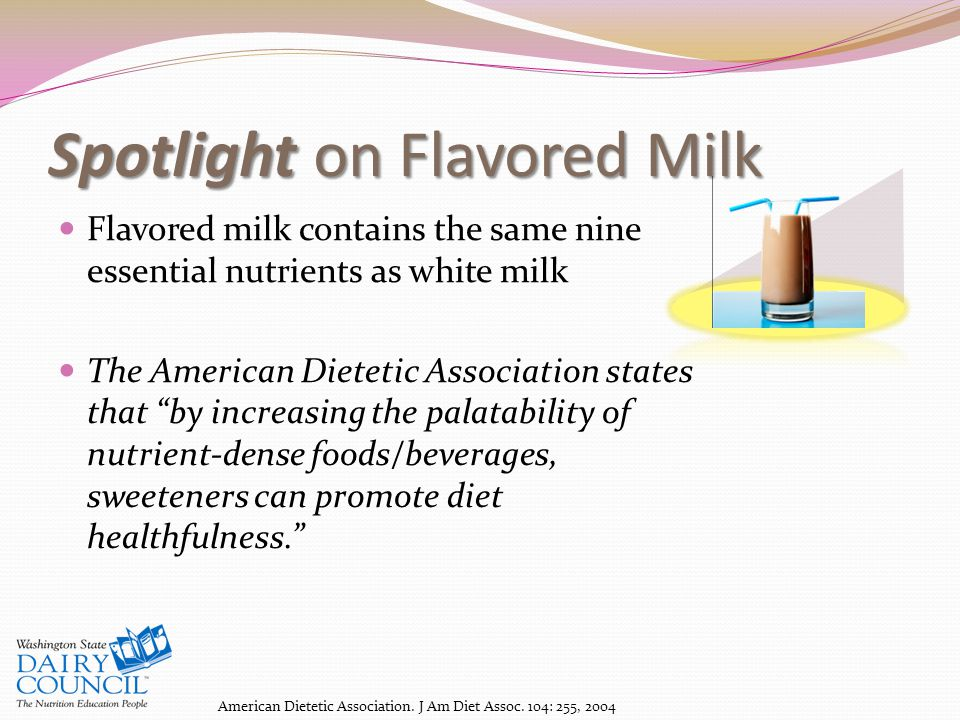 Spotlight on Flavored Milk Flavored milk contains the same nine essential nutrients as white milk The American Dietetic Association states that by increasing the palatability of nutrient-dense foods/beverages, sweeteners can promote diet healthfulness. American Dietetic Association.